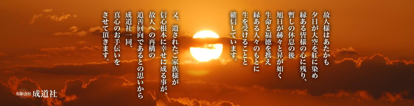故人様はあたかも夕日が大空を紅に染め縁ある皆様の心に残り、暫しの休息の後、旭日が赫々と昇が如く生命と福徳を携え縁ある人々のもとに生を受けることを確信しています。又、遺されたご家族様が信心根本に幸せに成る事が、故人への再構の追善回向であるとの思いから成道社一同、真心のお手伝いをさせて頂きます。